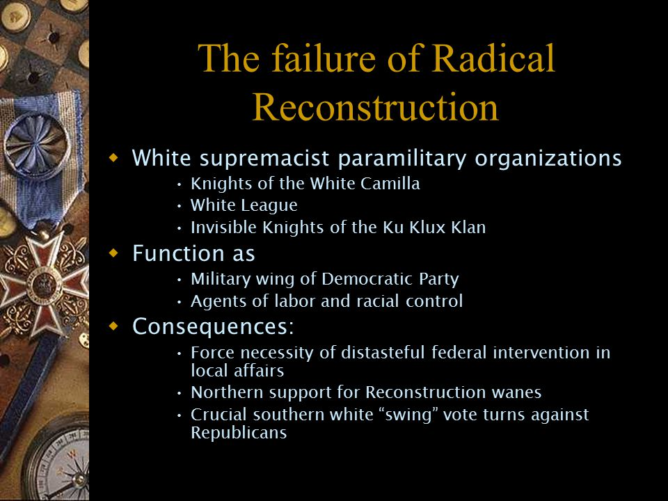 The failure of Radical Reconstruction  White supremacist paramilitary organizations Knights of the White Camilla White League Invisible Knights of the Ku Klux Klan  Function as Military wing of Democratic Party Agents of labor and racial control  Consequences: Force necessity of distasteful federal intervention in local affairs Northern support for Reconstruction wanes Crucial southern white swing vote turns against Republicans