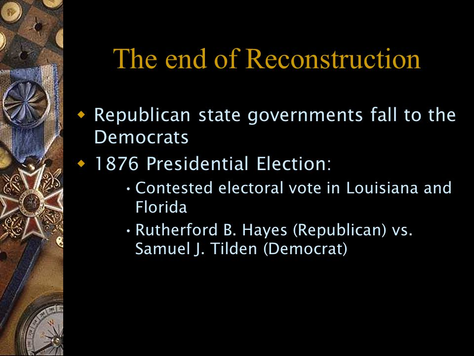 The end of Reconstruction  Republican state governments fall to the Democrats  1876 Presidential Election: Contested electoral vote in Louisiana and Florida Rutherford B.