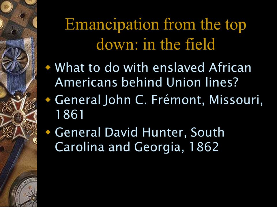 Emancipation from the top down: in the field  What to do with enslaved African Americans behind Union lines.
