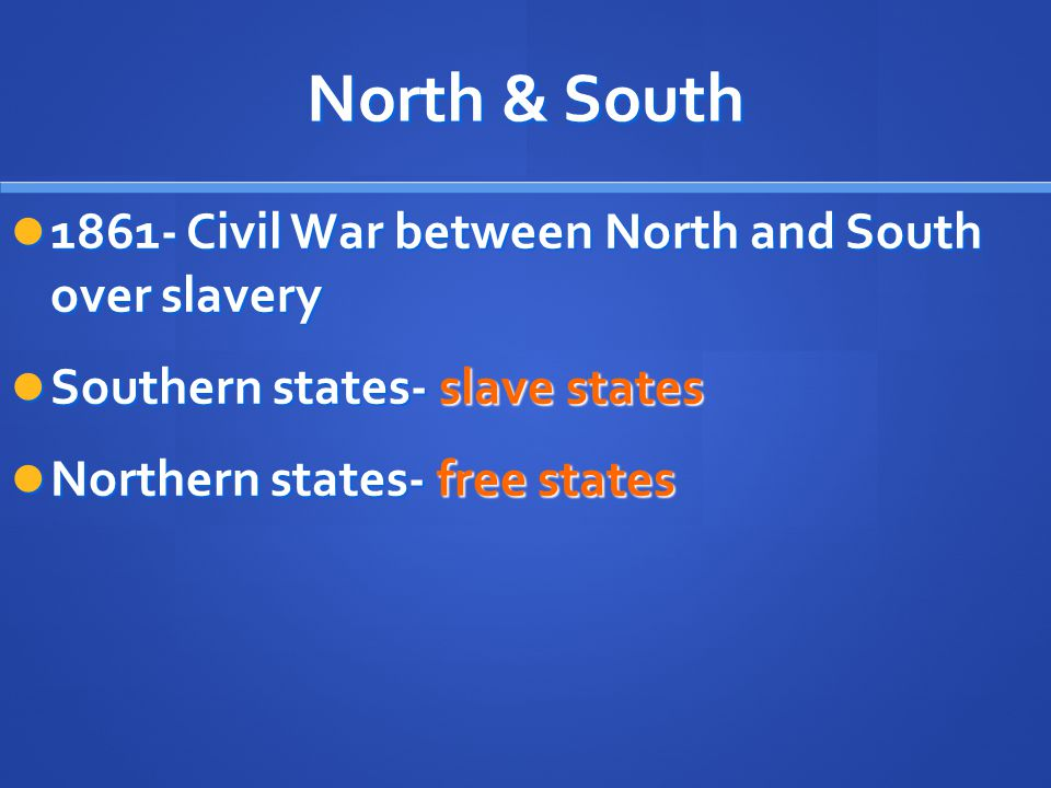North & South 1861- Civil War between North and South over slavery 1861- Civil War between North and South over slavery Southern states- slave states Southern states- slave states Northern states- free states Northern states- free states