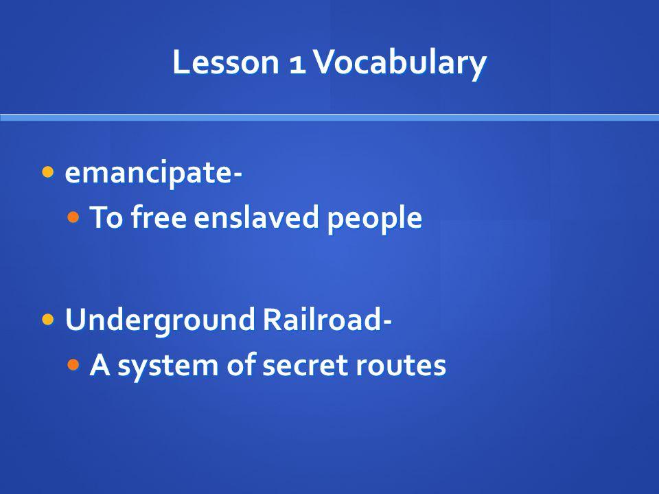 Lesson 1 Vocabulary emancipate- emancipate- To free enslaved people To free enslaved people Underground Railroad- Underground Railroad- A system of secret routes A system of secret routes