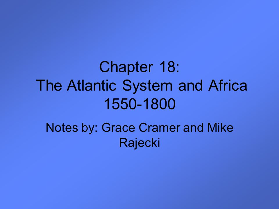 Chapter 18: The Atlantic System and Africa 1550-1800 Notes by: Grace Cramer and Mike Rajecki