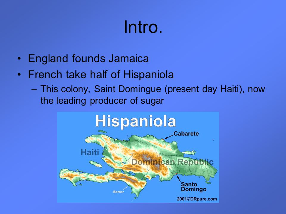 Intro. England founds Jamaica French take half of Hispaniola –This colony, Saint Domingue (present day Haiti), now the leading producer of sugar