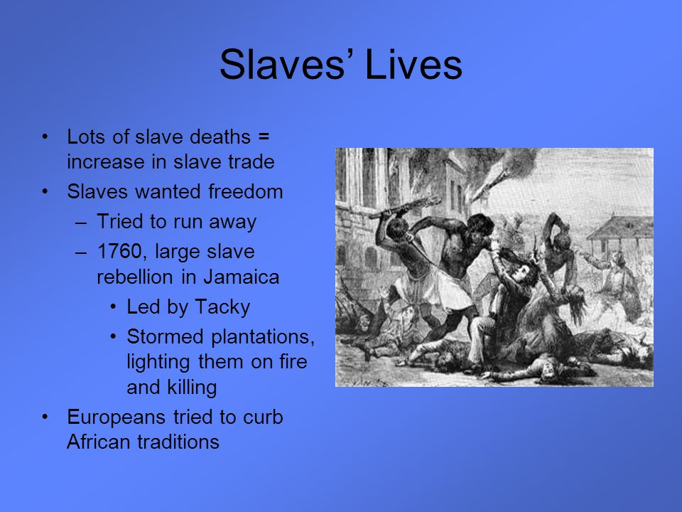 Slaves' Lives Lots of slave deaths = increase in slave trade Slaves wanted freedom –Tried to run away –1760, large slave rebellion in Jamaica Led by T