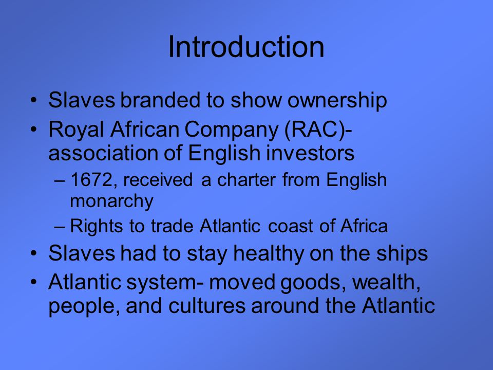 Introduction Slaves branded to show ownership Royal African Company (RAC)- association of English investors –1672, received a charter from English mon