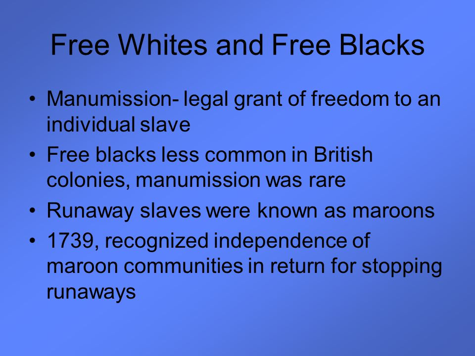 Free Whites and Free Blacks Manumission- legal grant of freedom to an individual slave Free blacks less common in British colonies, manumission was ra