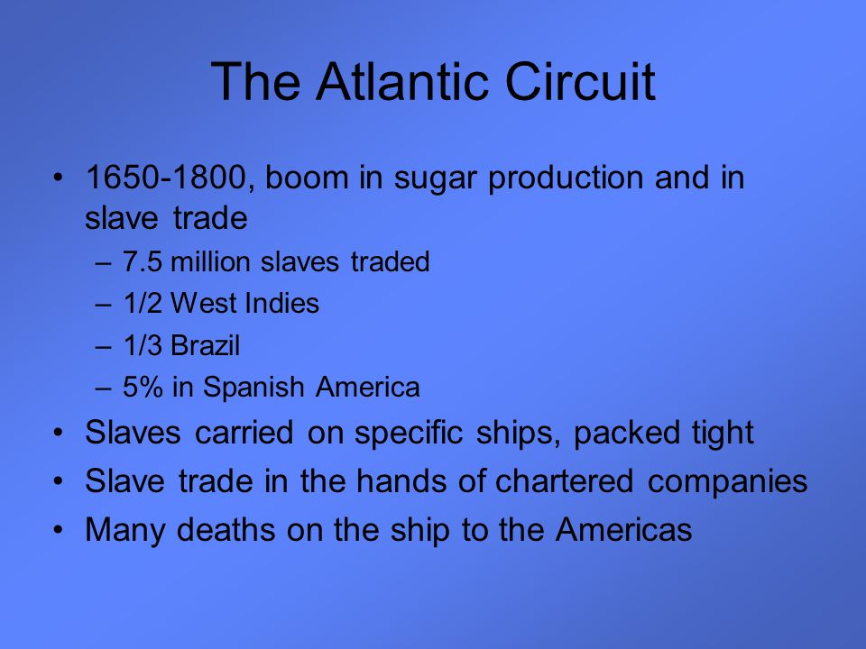 The Atlantic Circuit 1650-1800, boom in sugar production and in slave trade –7.5 million slaves traded –1/2 West Indies –1/3 Brazil –5% in Spanish Ame