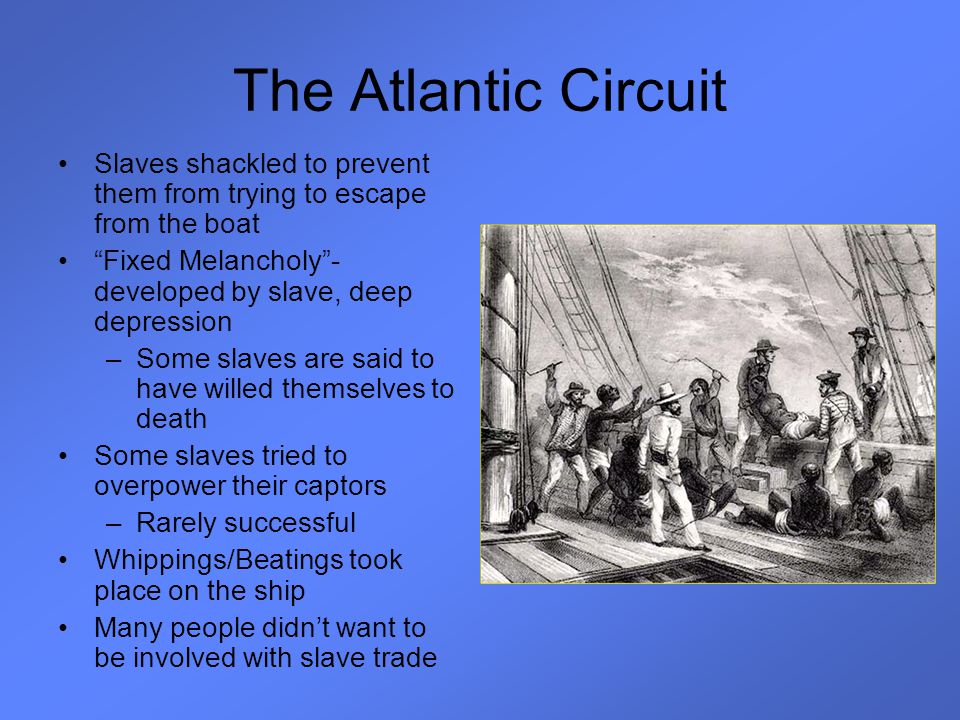 "The Atlantic Circuit Slaves shackled to prevent them from trying to escape from the boat ""Fixed Melancholy""- developed by slave, deep depression –Some"