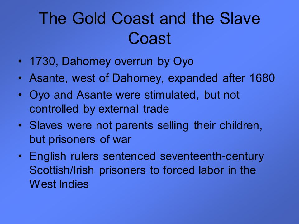 The Gold Coast and the Slave Coast 1730, Dahomey overrun by Oyo Asante, west of Dahomey, expanded after 1680 Oyo and Asante were stimulated, but not c