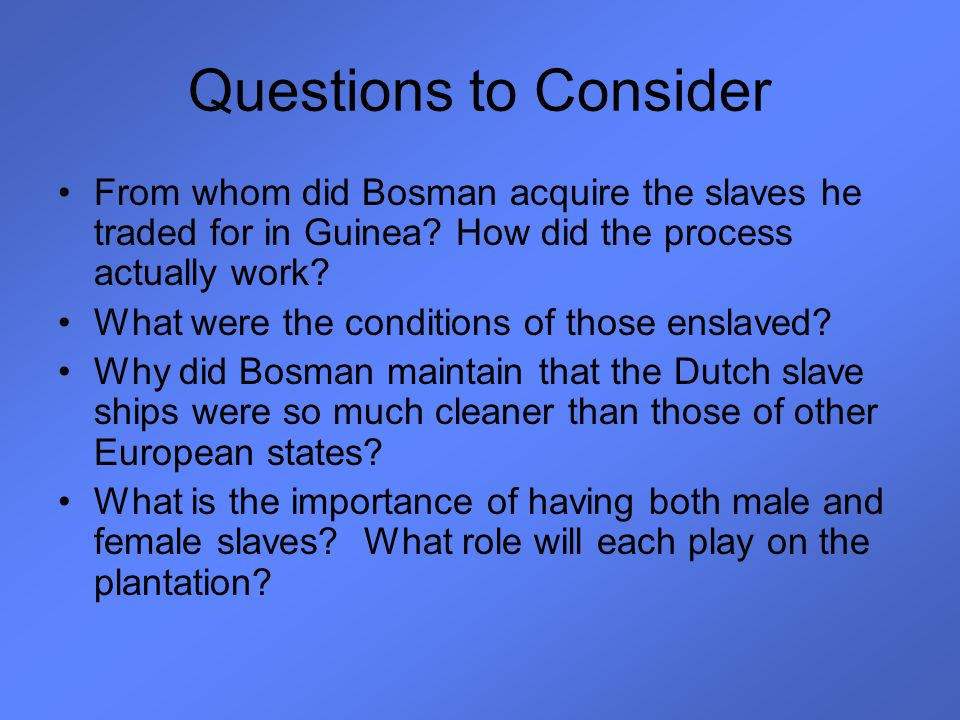 Questions to Consider From whom did Bosman acquire the slaves he traded for in Guinea? How did the process actually work? What were the conditions of