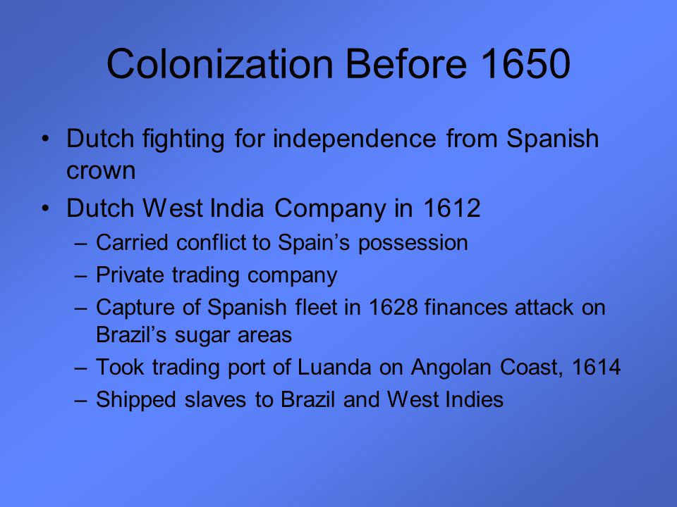 Colonization Before 1650 Dutch fighting for independence from Spanish crown Dutch West India Company in 1612 –Carried conflict to Spain's possession –
