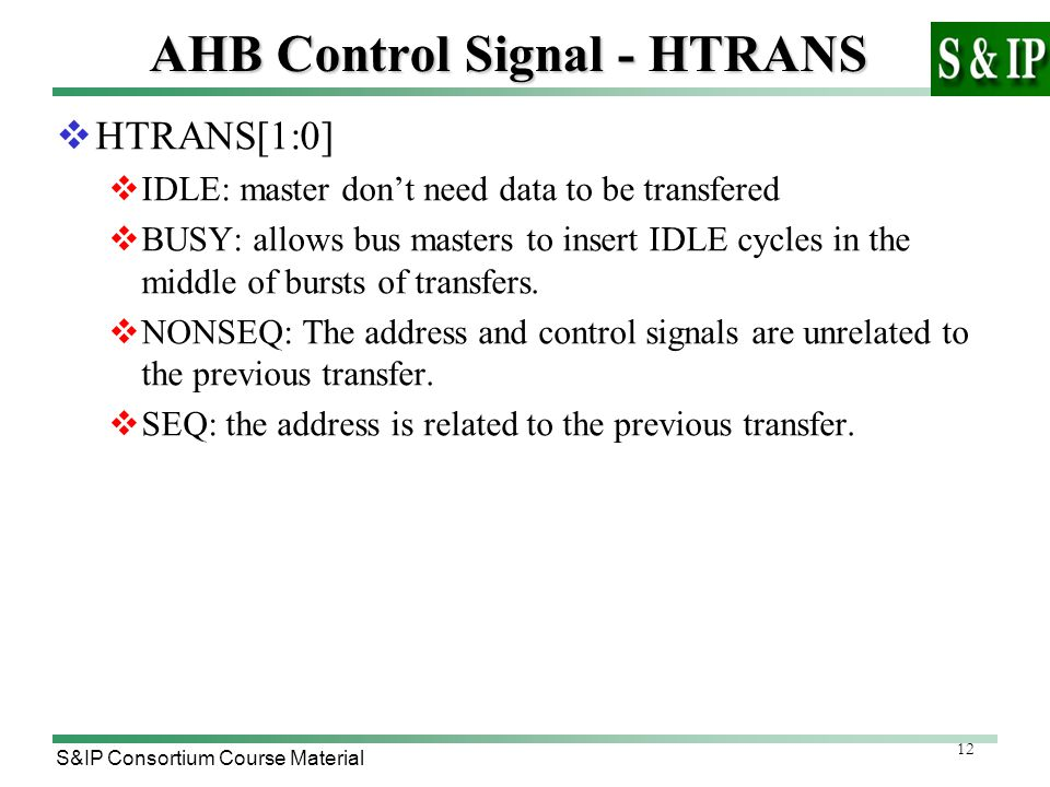12 S&IP Consortium Course Material AHB Control Signal - HTRANS  HTRANS[1:0]  IDLE: master don't need data to be transfered  BUSY: allows bus masters to insert IDLE cycles in the middle of bursts of transfers.