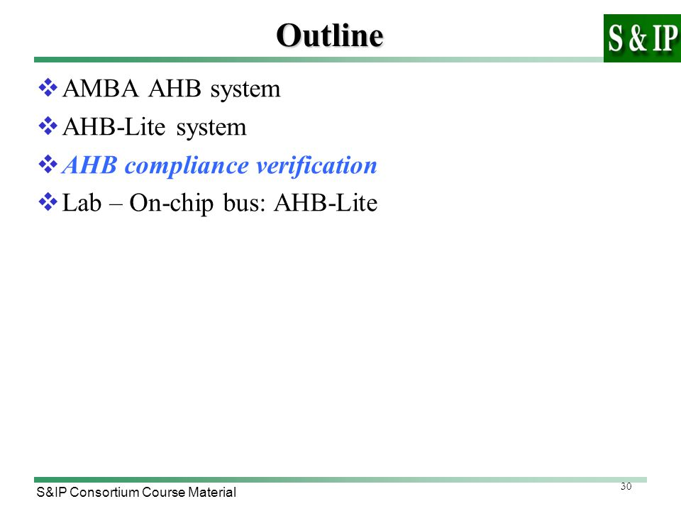 30 S&IP Consortium Course MaterialOutline  AMBA AHB system  AHB-Lite system  AHB compliance verification  Lab – On-chip bus: AHB-Lite