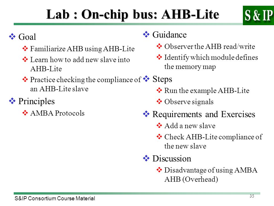 35 S&IP Consortium Course Material Lab : On-chip bus: AHB-Lite  Goal  Familiarize AHB using AHB-Lite  Learn how to add new slave into AHB-Lite  Practice checking the compliance of an AHB-Lite slave  Principles  AMBA Protocols  Guidance  Observer the AHB read/write  Identify which module defines the memory map  Steps  Run the example AHB-Lite  Observe signals  Requirements and Exercises  Add a new slave  Check AHB-Lite compliance of the new slave  Discussion  Disadvantage of using AMBA AHB (Overhead)
