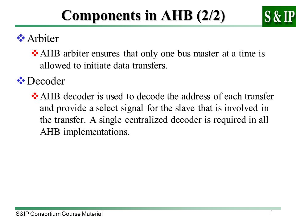 7 S&IP Consortium Course Material Components in AHB (2/2)  Arbiter  AHB arbiter ensures that only one bus master at a time is allowed to initiate data transfers.