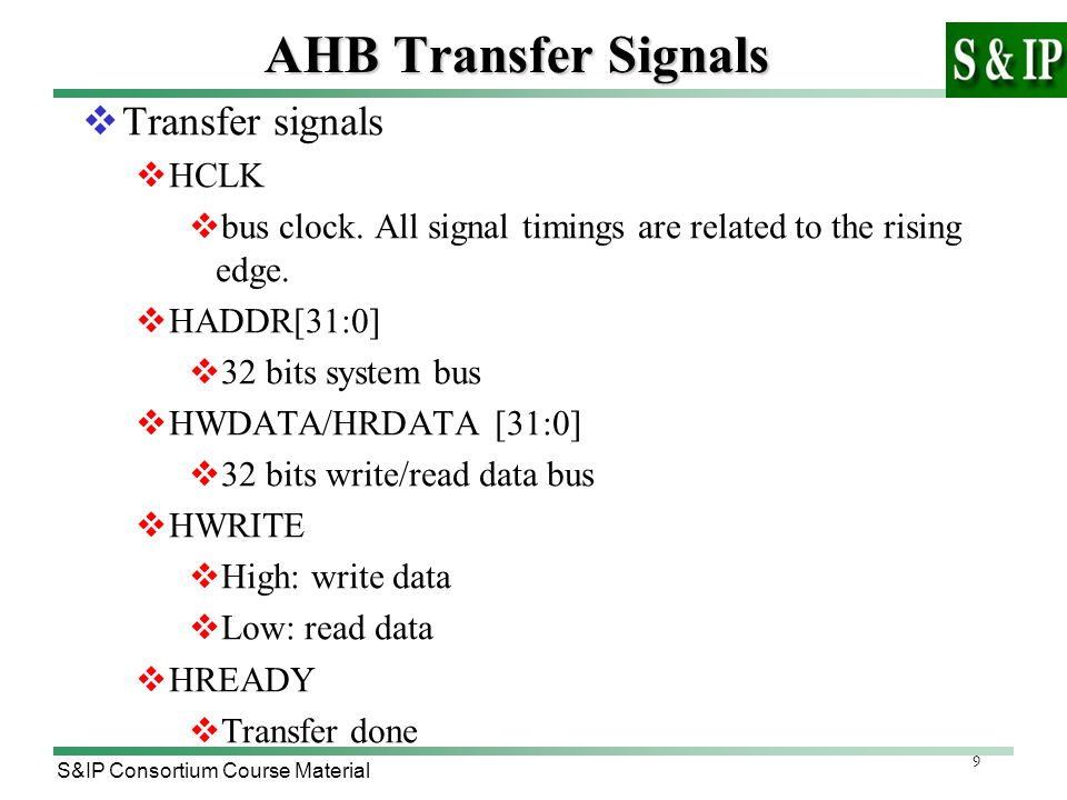 9 S&IP Consortium Course Material AHB Transfer Signals  Transfer signals  HCLK  bus clock. All signal timings are related to the rising edge.  HAD