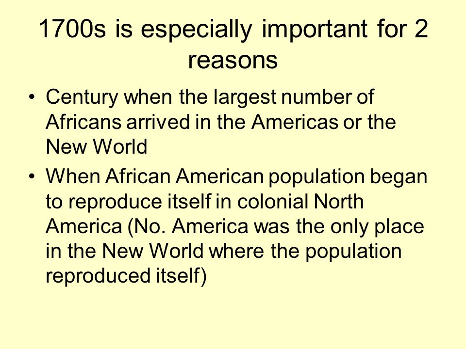 1700s is especially important for 2 reasons Century when the largest number of Africans arrived in the Americas or the New World When African American population began to reproduce itself in colonial North America (No.
