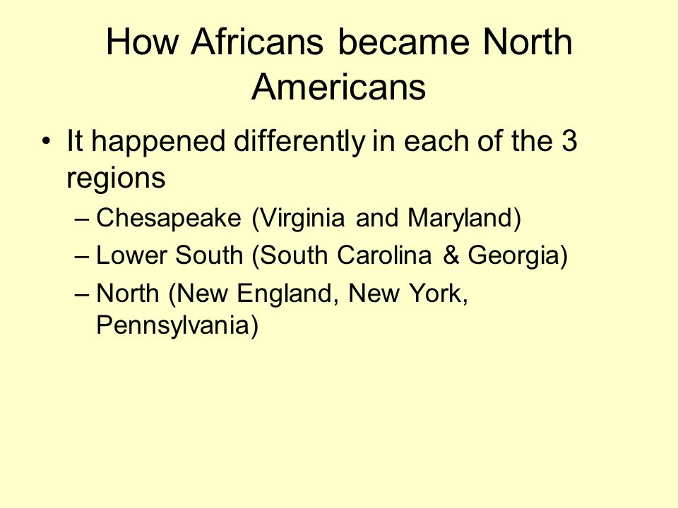 How Africans became North Americans It happened differently in each of the 3 regions –Chesapeake (Virginia and Maryland) –Lower South (South Carolina