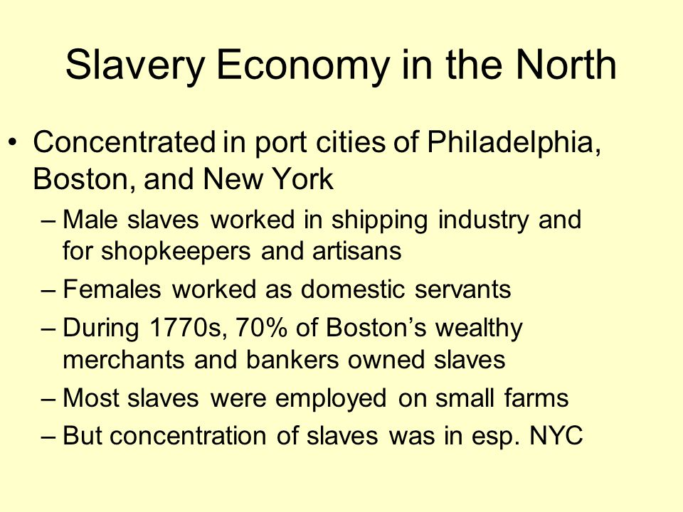 Slavery Economy in the North Concentrated in port cities of Philadelphia, Boston, and New York –Male slaves worked in shipping industry and for shopkeepers and artisans –Females worked as domestic servants –During 1770s, 70% of Boston's wealthy merchants and bankers owned slaves –Most slaves were employed on small farms –But concentration of slaves was in esp.