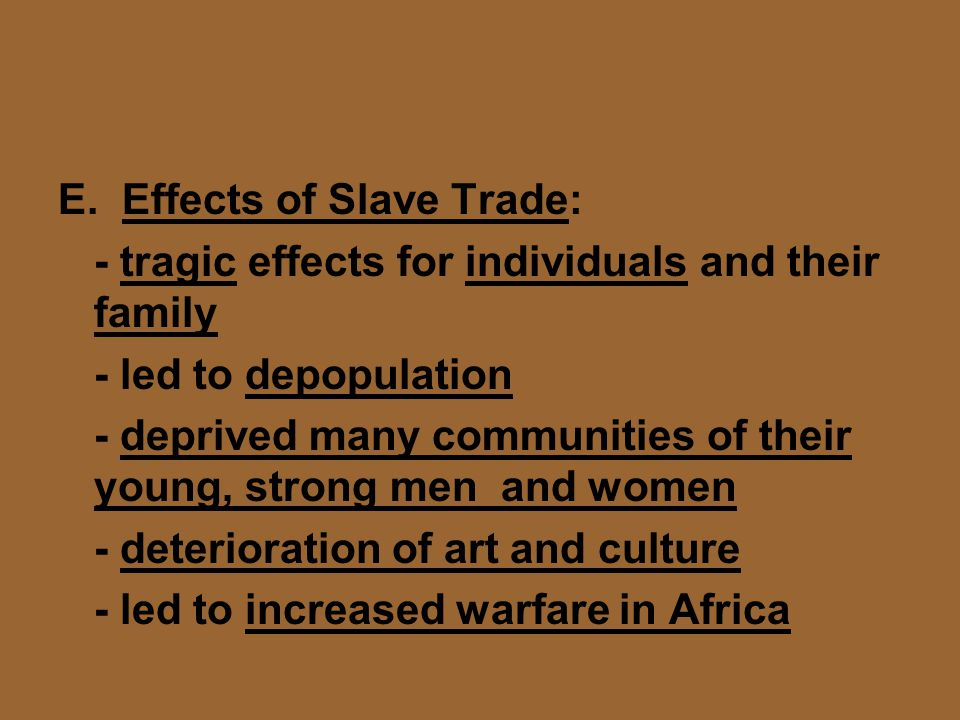 E. Effects of Slave Trade: - tragic effects for individuals and their family - led to depopulation - deprived many communities of their young, strong