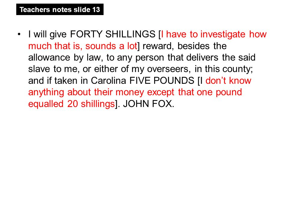 I will give FORTY SHILLINGS [I have to investigate how much that is, sounds a lot] reward, besides the allowance by law, to any person that delivers the said slave to me, or either of my overseers, in this county; and if taken in Carolina FIVE POUNDS [I don't know anything about their money except that one pound equalled 20 shillings].