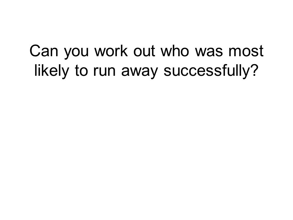 Can you work out who was most likely to run away successfully?
