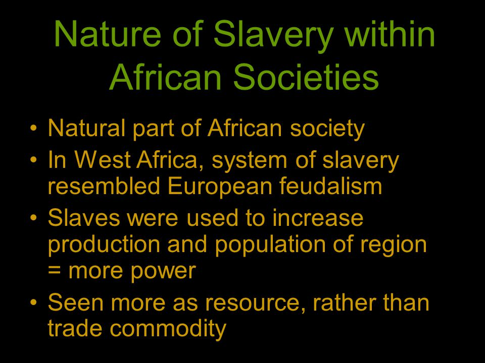 Nature of Slavery within African Societies Natural part of African society In West Africa, system of slavery resembled European feudalism Slaves were used to increase production and population of region = more power Seen more as resource, rather than trade commodity