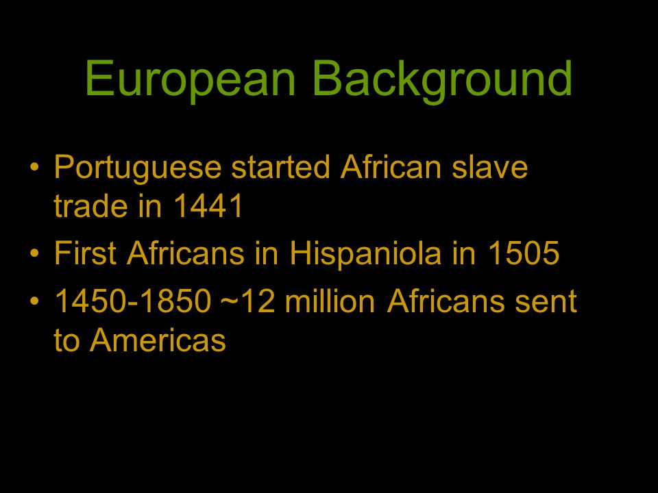 European Background Portuguese started African slave trade in 1441 First Africans in Hispaniola in 1505 1450-1850 ~12 million Africans sent to Americas