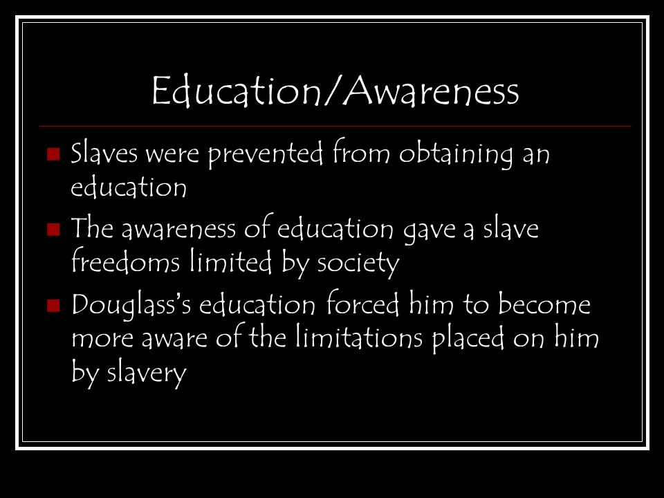 Education/Awareness Slaves were prevented from obtaining an education The awareness of education gave a slave freedoms limited by society Douglass ' s education forced him to become more aware of the limitations placed on him by slavery