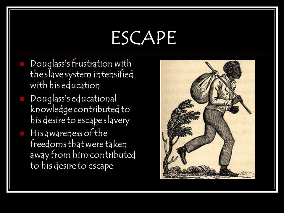 ESCAPE Douglass ' s frustration with the slave system intensified with his education Douglass ' s educational knowledge contributed to his desire to escape slavery His awareness of the freedoms that were taken away from him contributed to his desire to escape