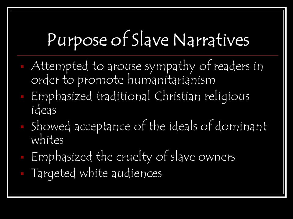 Purpose of Slave Narratives  Attempted to arouse sympathy of readers in order to promote humanitarianism  Emphasized traditional Christian religious ideas  Showed acceptance of the ideals of dominant whites  Emphasized the cruelty of slave owners  Targeted white audiences