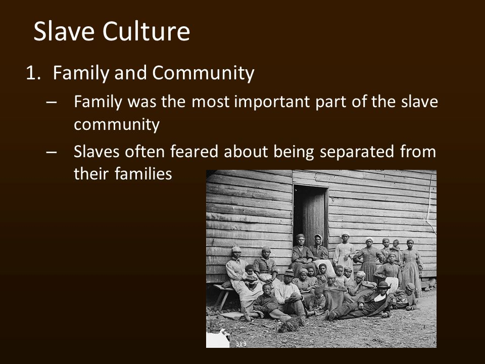 Slave Culture 1.Family and Community – Family was the most important part of the slave community – Slaves often feared about being separated from their families
