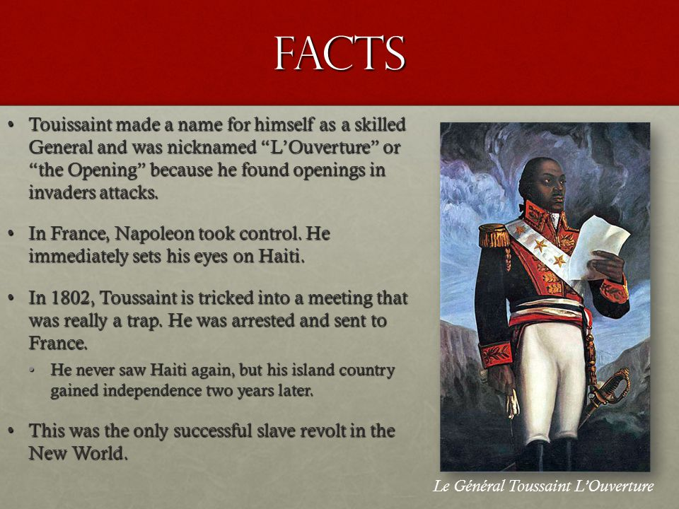 Facts Touissaint made a name for himself as a skilled General and was nicknamed L'Ouverture or the Opening because he found openings in invaders attacks.Touissaint made a name for himself as a skilled General and was nicknamed L'Ouverture or the Opening because he found openings in invaders attacks.