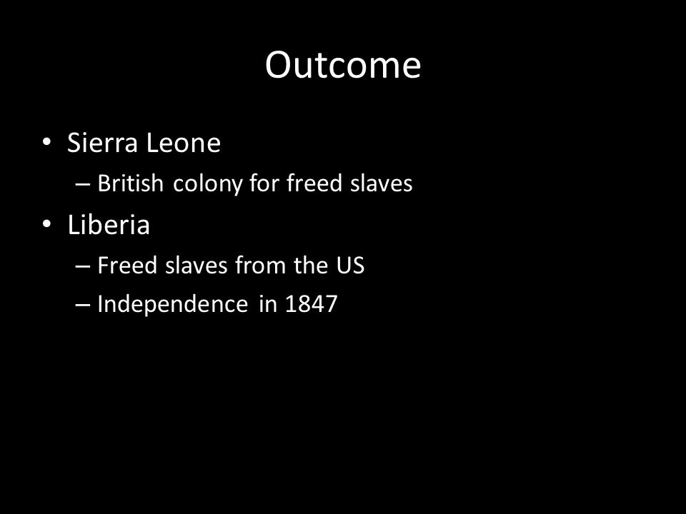 Outcome Sierra Leone – British colony for freed slaves Liberia – Freed slaves from the US – Independence in 1847
