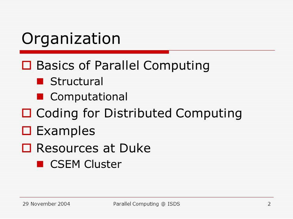 29 November 2004Parallel Computing @ ISDS13 Pseudo Code LOAD DATA; GET ID; IF(ID==MASTER) { MASTER(); } ELSE { SLAVE(); }...