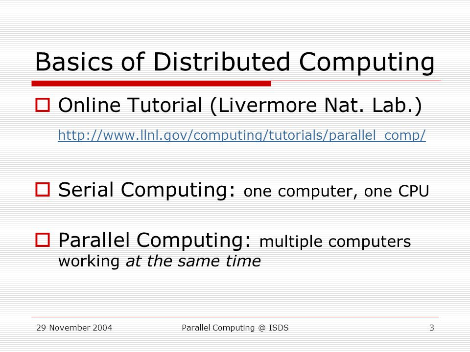 29 November 2004Parallel Computing @ ISDS14 MASTER { // Find # of nodes GET NP; for(i in 1:NP) { Tell process i to compute the mean for 1000 samples } RET=RES=0; // Wait for results WHILE(RET<NP){ ANS = RECEIVE(); RES+=ANS/NP; RET++; } SLAVE { ANS = 0; // Wait for orders // Receive NREPS for(i in 1:NREPS) { ANS += DRAW(); } SEND(ANS/NREPS); RETURN TO MAIN; }; SLAVE { ANS = 0; // Wait for orders // Receive NREPS for(i in 1:NREPS) { ANS += DRAW(); } SEND(ANS/NREPS); RETURN TO MAIN; }; SLAVE { ANS = 0; // Wait for orders // Receive NREPS for(i in 1:NREPS) { ANS += DRAW(); } SEND(ANS/NREPS); RETURN TO MAIN }; MasterSlave 1Slave 2Slave 3