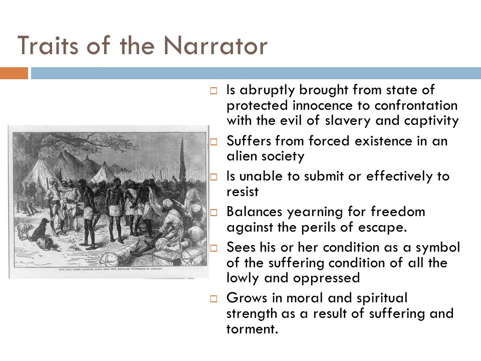 Traits of the Narrator  Is abruptly brought from state of protected innocence to confrontation with the evil of slavery and captivity  Suffers from forced existence in an alien society  Is unable to submit or effectively to resist  Balances yearning for freedom against the perils of escape.