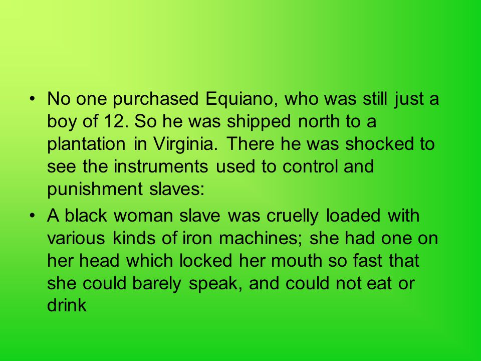 No one purchased Equiano, who was still just a boy of 12. So he was shipped north to a plantation in Virginia. There he was shocked to see the instrum