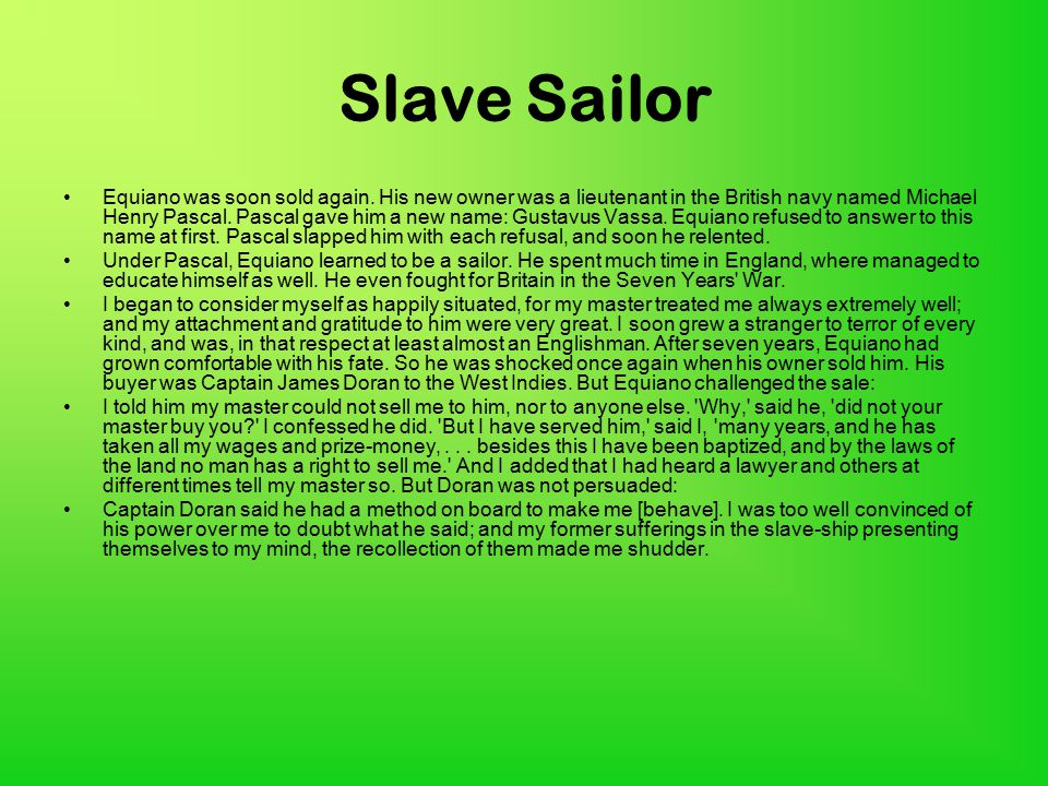 Slave Sailor Equiano was soon sold again. His new owner was a lieutenant in the British navy named Michael Henry Pascal. Pascal gave him a new name: G