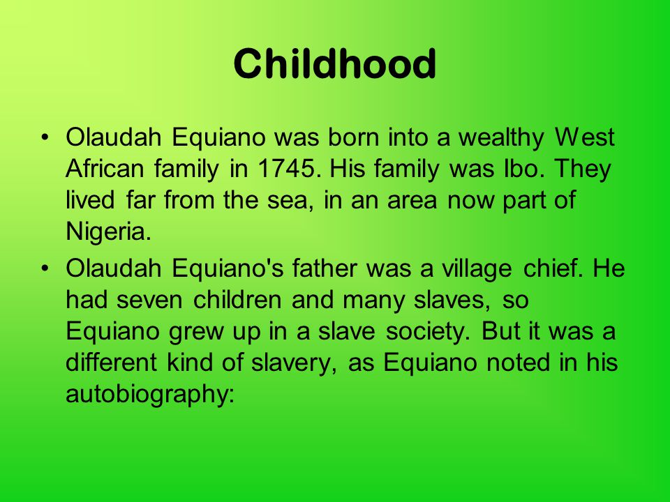Childhood Olaudah Equiano was born into a wealthy West African family in 1745.