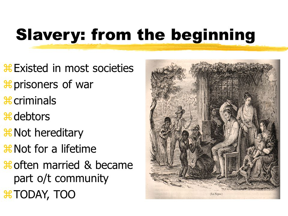 Slavery: from the beginning zExisted in most societies zprisoners of war zcriminals zdebtors zNot hereditary zNot for a lifetime zoften married & became part o/t community zTODAY, TOO