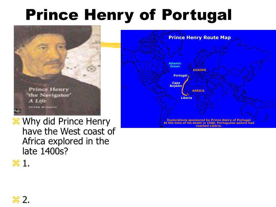 Prince Henry of Portugal z Why did Prince Henry have the West coast of Africa explored in the late 1400s.