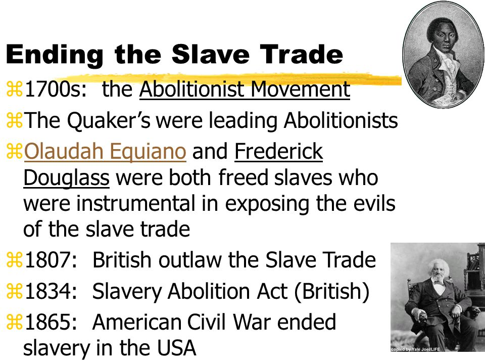 Ending the Slave Trade z1700s: the Abolitionist Movement zThe Quaker's were leading Abolitionists zOlaudah Equiano and Frederick Douglass were both freed slaves who were instrumental in exposing the evils of the slave tradeOlaudah Equiano z1807: British outlaw the Slave Trade z1834: Slavery Abolition Act (British) z1865: American Civil War ended slavery in the USA