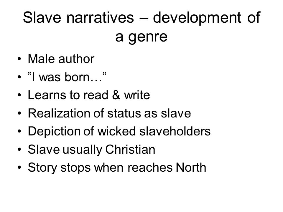 Slave narratives – development of a genre Male author I was born… Learns to read & write Realization of status as slave Depiction of wicked slaveholders Slave usually Christian Story stops when reaches North