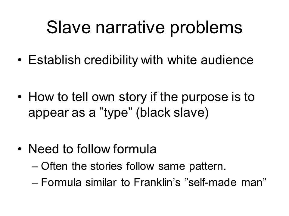 Slave narrative problems Establish credibility with white audience How to tell own story if the purpose is to appear as a type (black slave) Need to follow formula –Often the stories follow same pattern.