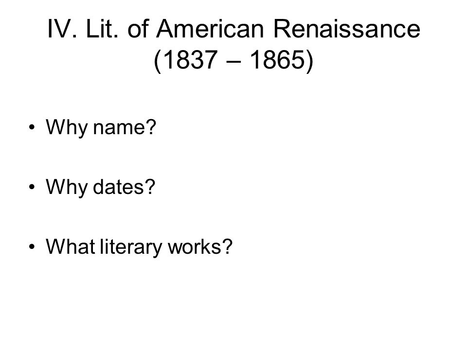 IV. Lit. of American Renaissance (1837 – 1865) Why name Why dates What literary works