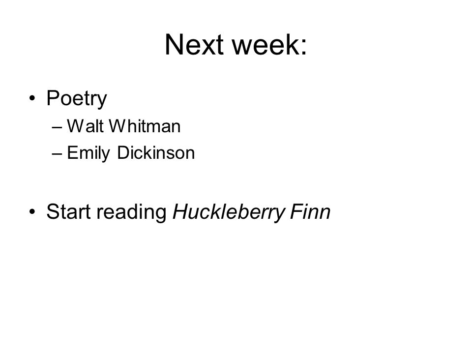 Next week: Poetry –Walt Whitman –Emily Dickinson Start reading Huckleberry Finn