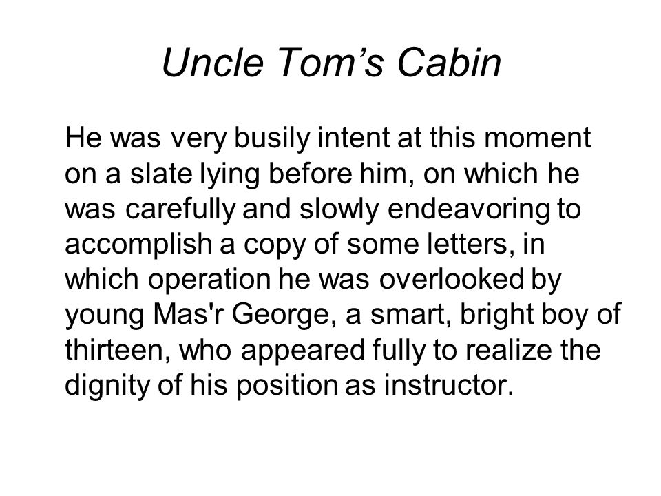 Uncle Tom's Cabin He was very busily intent at this moment on a slate lying before him, on which he was carefully and slowly endeavoring to accomplish a copy of some letters, in which operation he was overlooked by young Mas r George, a smart, bright boy of thirteen, who appeared fully to realize the dignity of his position as instructor.