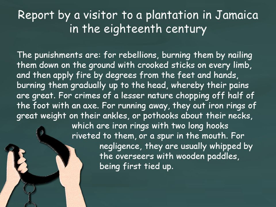 Report by a visitor to a plantation in Jamaica in the eighteenth century The punishments are: for rebellions, burning them by nailing them down on the ground with crooked sticks on every limb, and then apply fire by degrees from the feet and hands, burning them gradually up to the head, whereby their pains are great.