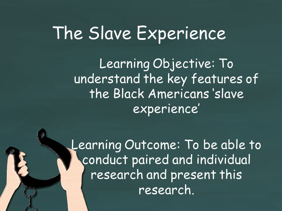 The Slave Experience Learning Objective: To understand the key features of the Black Americans 'slave experience' Learning Outcome: To be able to conduct paired and individual research and present this research.